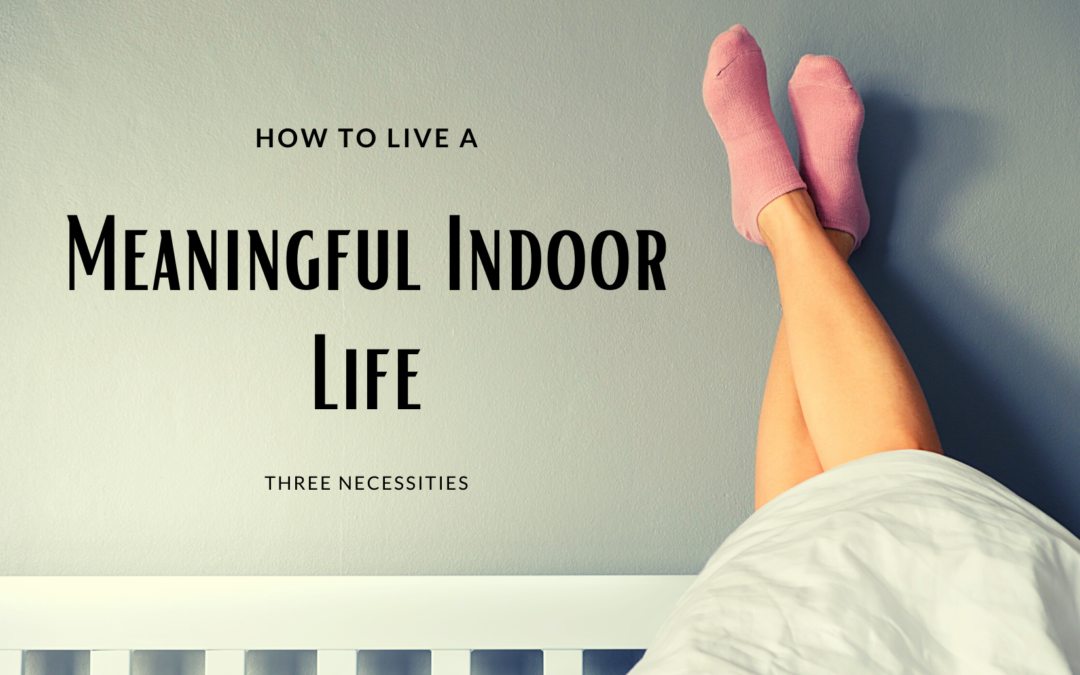 How To Live A Meaningful Indoor Life